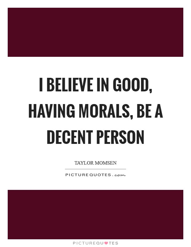I believe in good, having morals, be a decent person Picture Quote #1