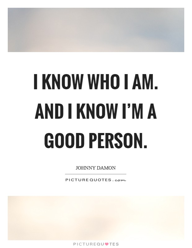 I know who I am. And I know I'm a good person Picture Quote #1