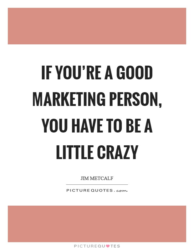 If you're a good marketing person, you have to be a little crazy Picture Quote #1