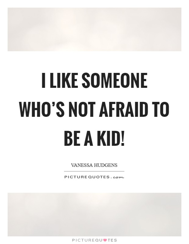 I like someone who's not afraid to be a kid! Picture Quote #1