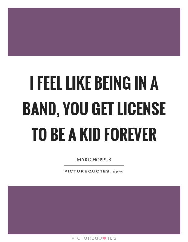 I feel like being in a band, you get license to be a kid forever Picture Quote #1