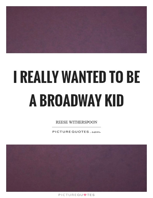 I really wanted to be a Broadway kid Picture Quote #1