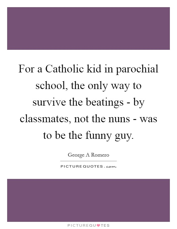 For a Catholic kid in parochial school, the only way to survive the beatings - by classmates, not the nuns - was to be the funny guy Picture Quote #1