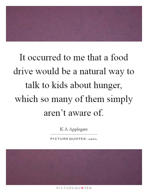 It occurred to me that a food drive would be a natural way to talk to kids about hunger, which so many of them simply aren't aware of Picture Quote #1