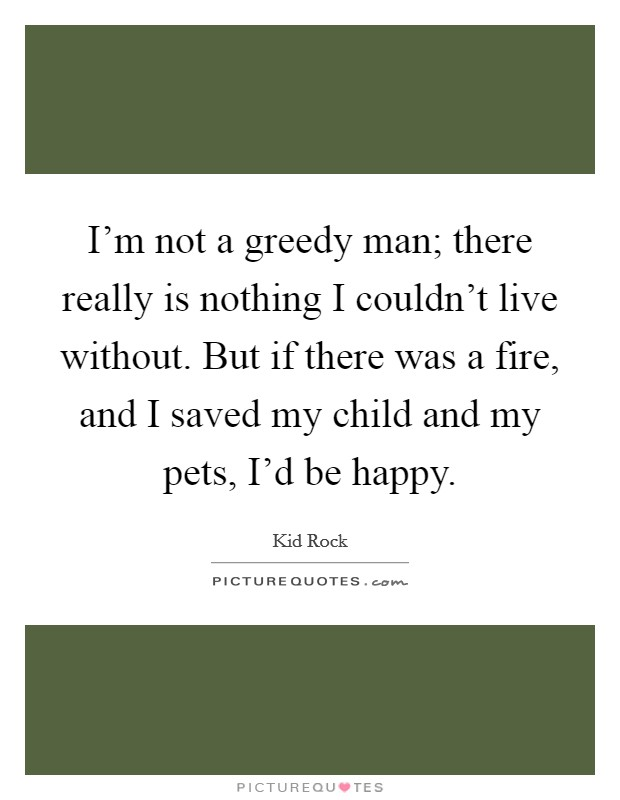 I'm not a greedy man; there really is nothing I couldn't live without. But if there was a fire, and I saved my child and my pets, I'd be happy Picture Quote #1