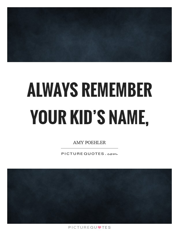 Always remember your kid's name, Picture Quote #1