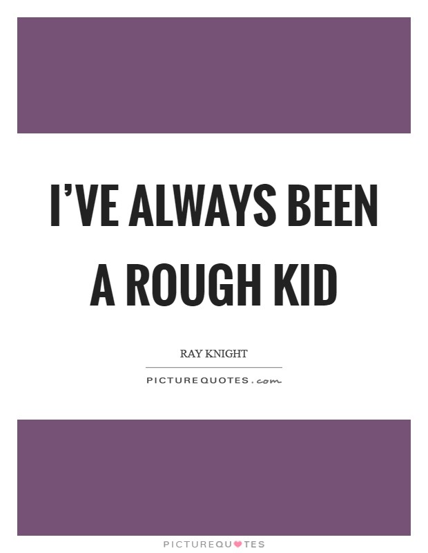 I've always been a rough kid Picture Quote #1