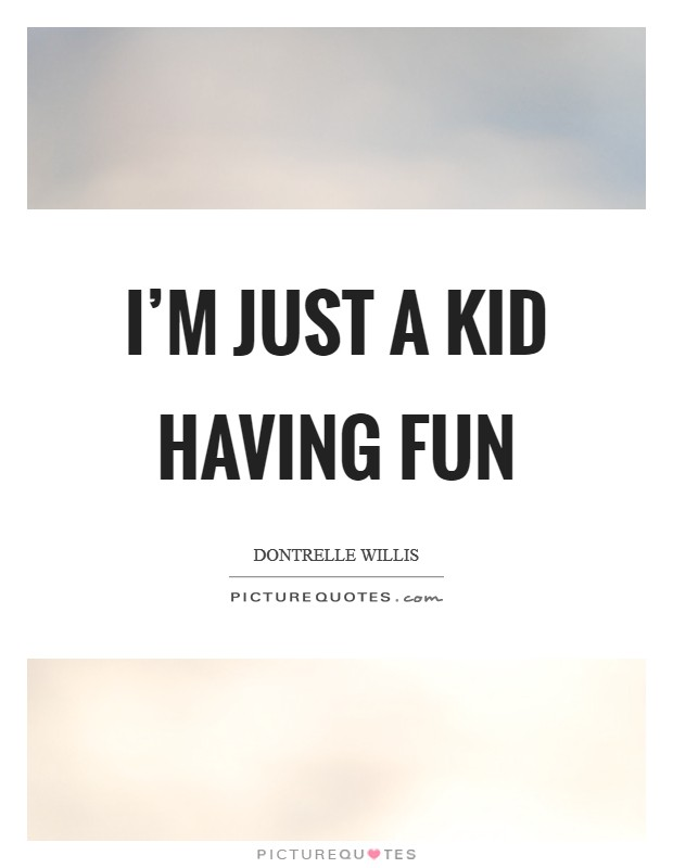 I'm just a kid having fun Picture Quote #1