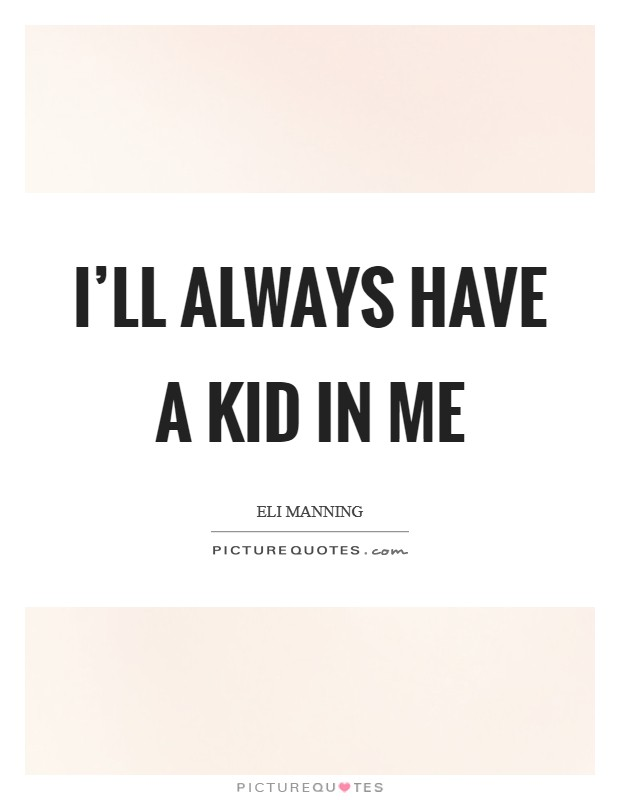 I'll always have a kid in me Picture Quote #1