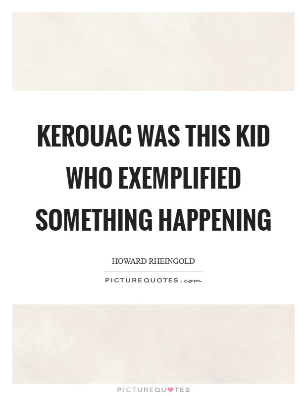 Kerouac was this kid who exemplified something happening Picture Quote #1