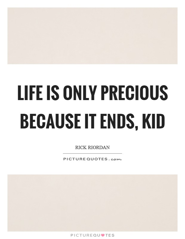 Life is only precious because it ends, kid Picture Quote #1