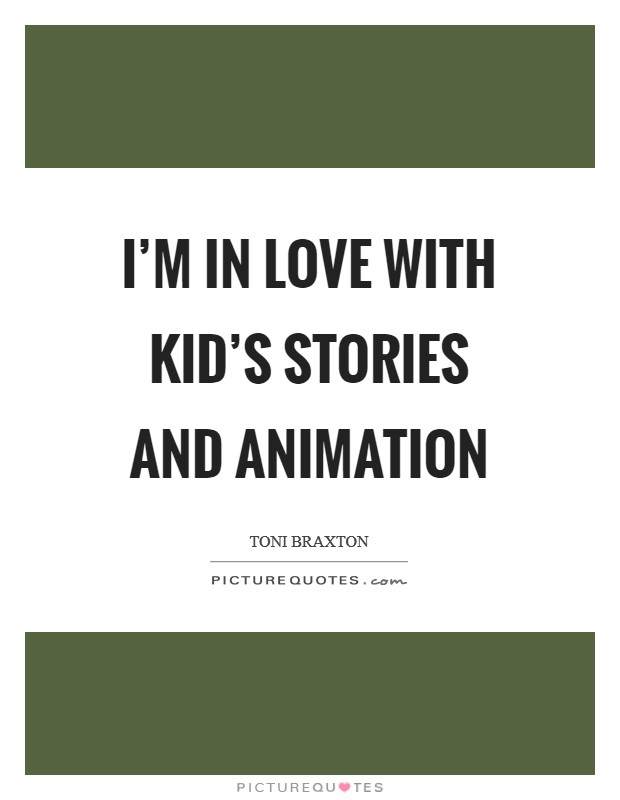 I'm in love with kid's stories and animation Picture Quote #1