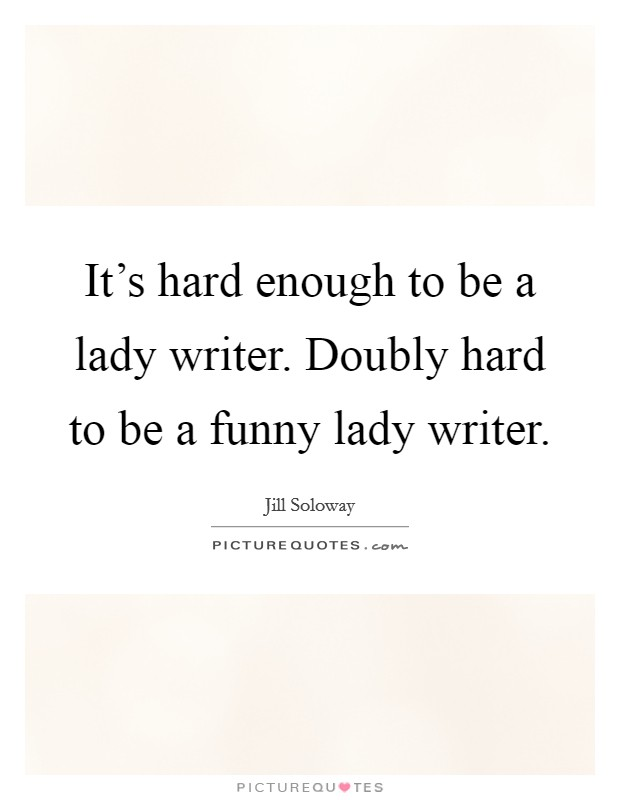 It's hard enough to be a lady writer. Doubly hard to be a funny lady writer Picture Quote #1