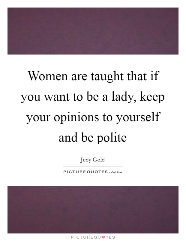 Women are taught that if you want to be a lady, keep your opinions to yourself and be polite Picture Quote #1