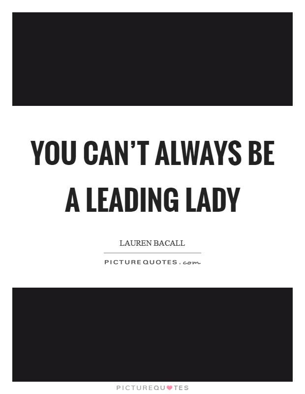 You can't always be a leading lady Picture Quote #1