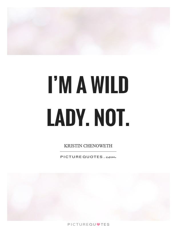 I'm a wild lady. Not Picture Quote #1
