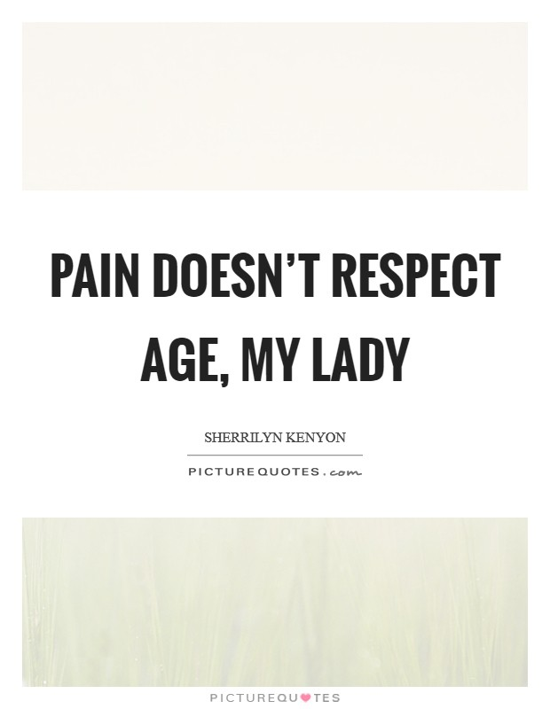 Pain doesn't respect age, my lady Picture Quote #1