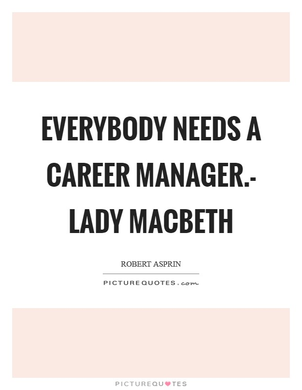 Everybody needs a career manager.- Lady Macbeth Picture Quote #1