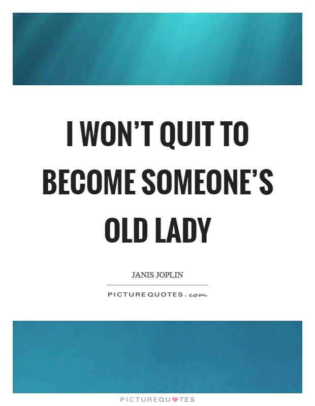 I won't quit to become someone's old lady Picture Quote #1