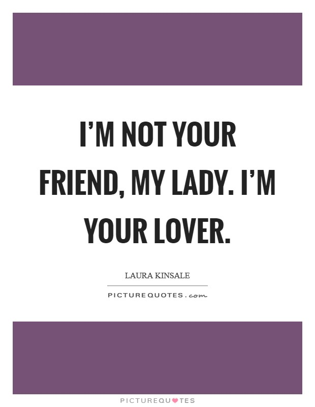 I'm not your friend, my lady. I'm your lover Picture Quote #1