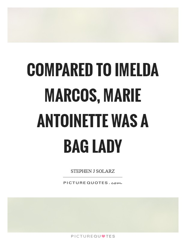 Compared to Imelda Marcos, Marie Antoinette was a bag lady Picture Quote #1