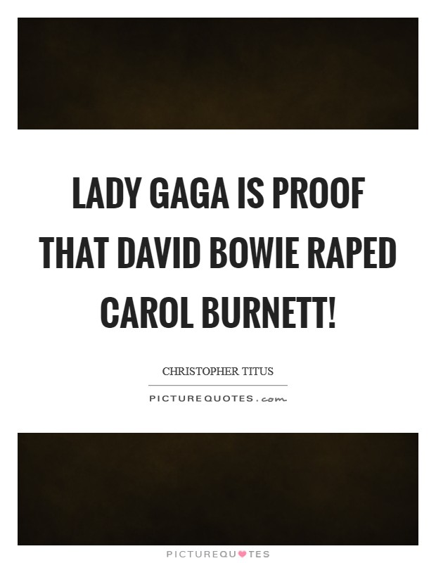 Lady Gaga is proof that David Bowie raped Carol Burnett! Picture Quote #1