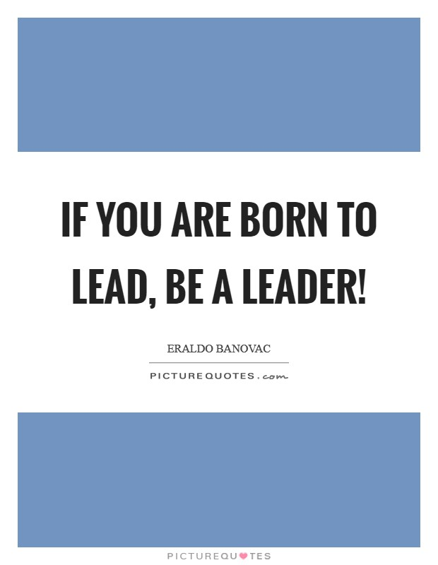 If you are born to lead, be a leader! Picture Quote #1