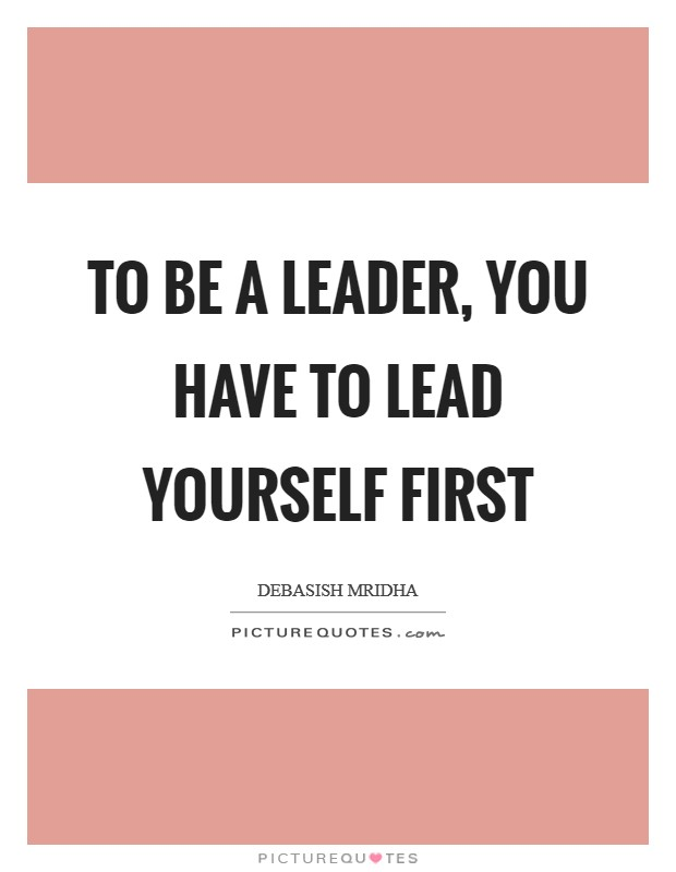 To be a leader, you have to lead yourself first Picture Quote #1