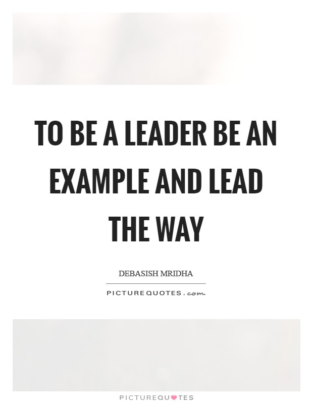 To be a leader be an example and lead the way Picture Quote #1