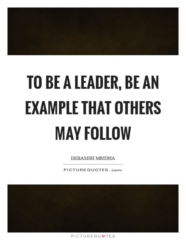 To be a leader, be an example that others may follow Picture Quote #1