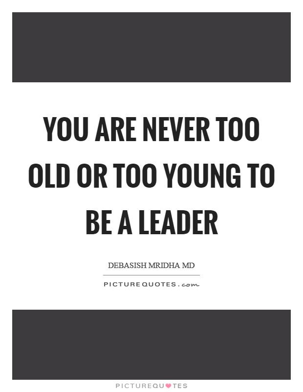 You are never too old or too young to be a leader Picture Quote #1