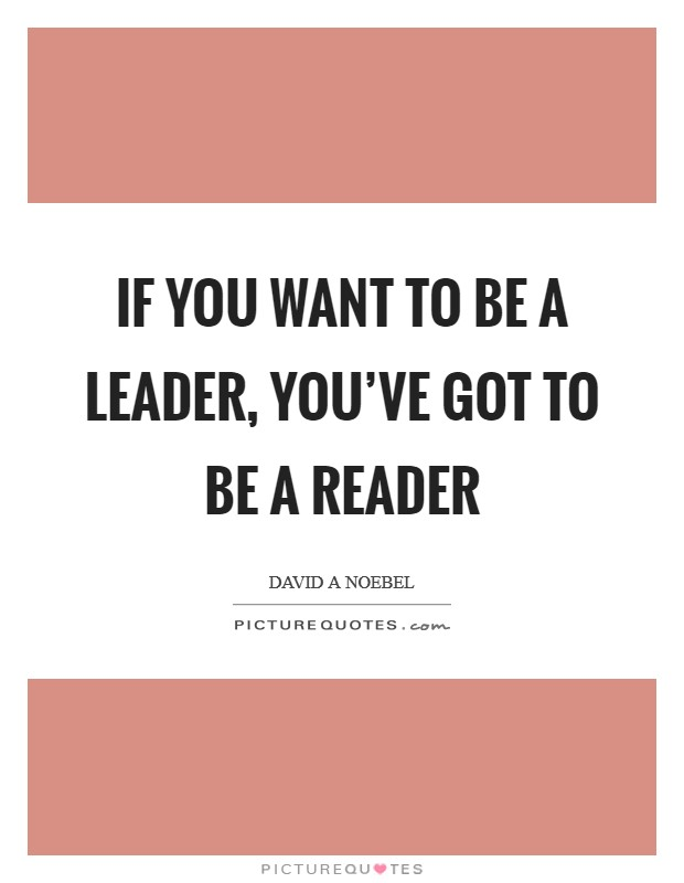 If you want to be a leader, you've got to be a reader Picture Quote #1