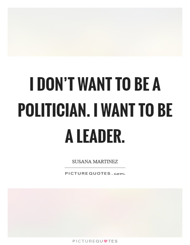 I don't want to be a politician. I want to be a leader Picture Quote #1
