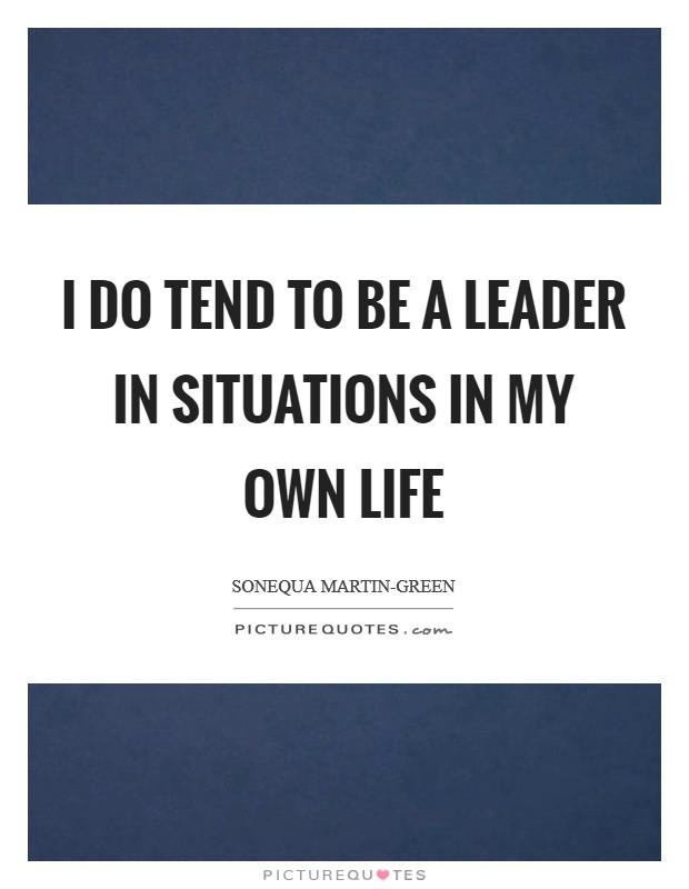 I do tend to be a leader in situations in my own life Picture Quote #1