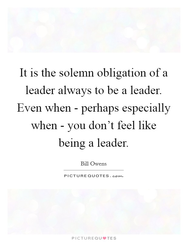 It is the solemn obligation of a leader always to be a leader. Even when - perhaps especially when - you don't feel like being a leader Picture Quote #1