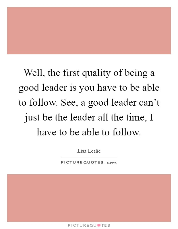 Well, the first quality of being a good leader is you have to be able to follow. See, a good leader can't just be the leader all the time, I have to be able to follow Picture Quote #1