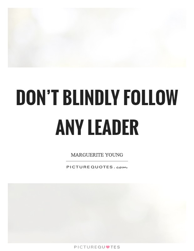 Don't blindly follow any leader Picture Quote #1