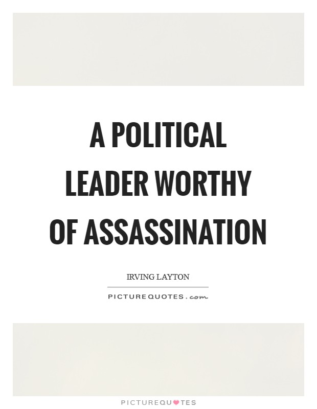 A political leader worthy of assassination Picture Quote #1