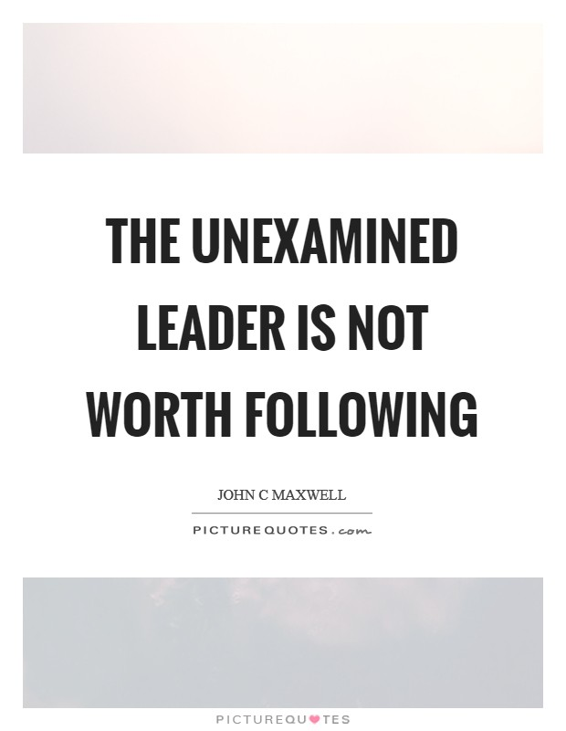 The unexamined leader is not worth following Picture Quote #1
