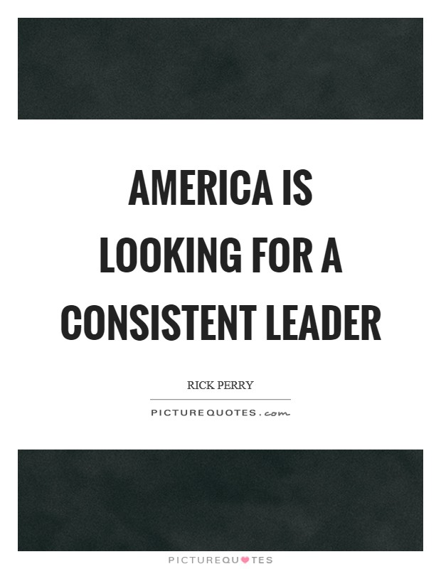 America is looking for a consistent leader Picture Quote #1