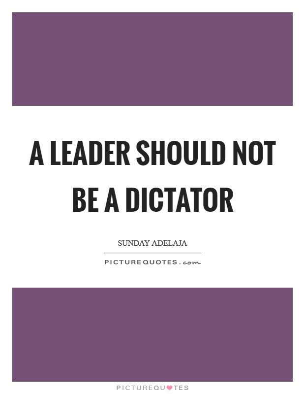 A leader should not be a dictator Picture Quote #1