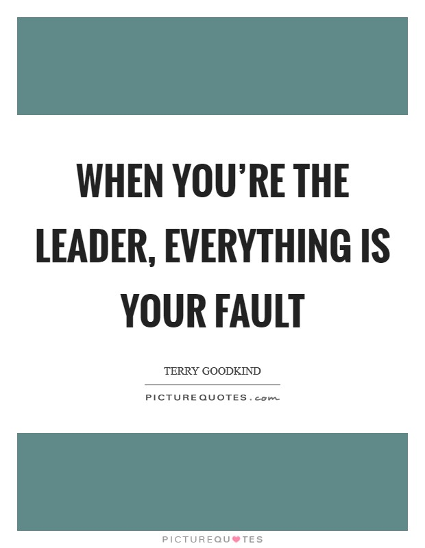 When you're the leader, everything is your fault Picture Quote #1