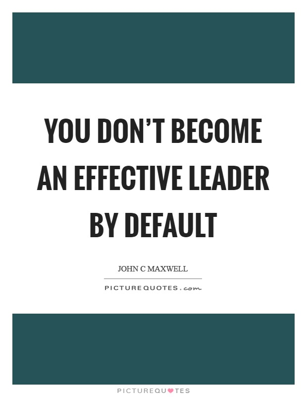 You don't become an effective leader by default Picture Quote #1