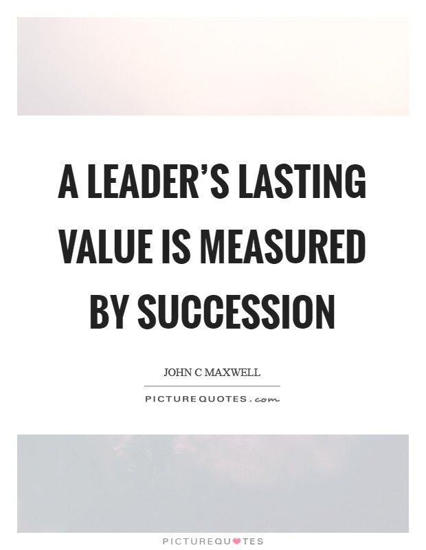A leader's lasting value is measured by succession Picture Quote #1