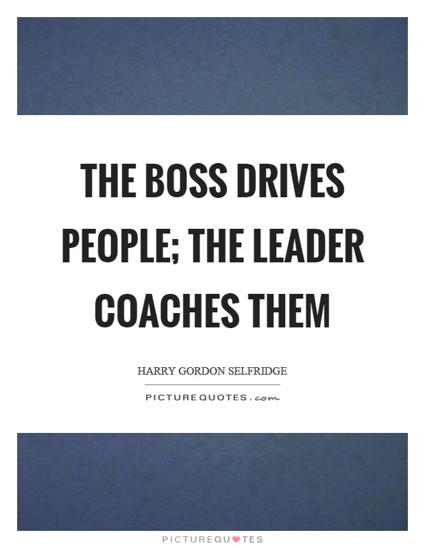 The boss drives people; The leader coaches them Picture Quote #1