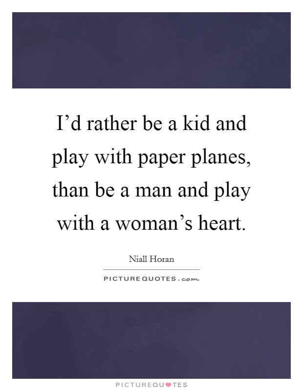 I'd rather be a kid and play with paper planes, than be a man and play with a woman's heart Picture Quote #1