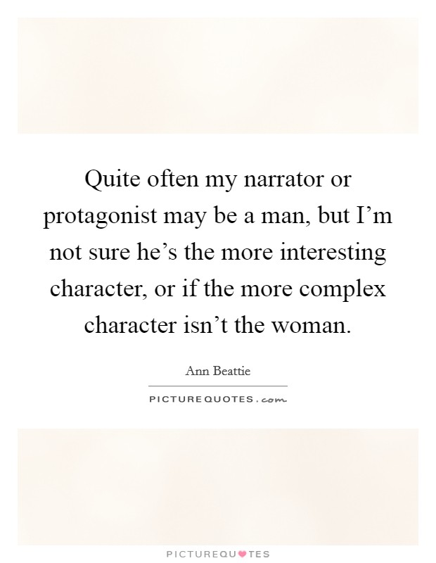 Quite often my narrator or protagonist may be a man, but I'm not sure he's the more interesting character, or if the more complex character isn't the woman Picture Quote #1