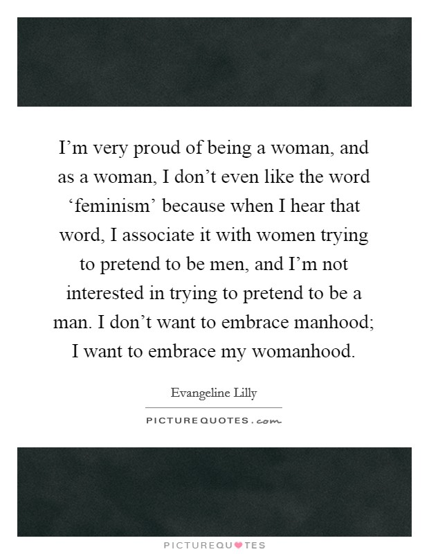 I'm very proud of being a woman, and as a woman, I don't even like the word 'feminism' because when I hear that word, I associate it with women trying to pretend to be men, and I'm not interested in trying to pretend to be a man. I don't want to embrace manhood; I want to embrace my womanhood Picture Quote #1