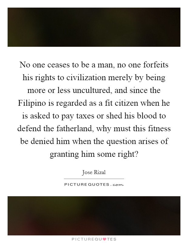 No one ceases to be a man, no one forfeits his rights to civilization merely by being more or less uncultured, and since the Filipino is regarded as a fit citizen when he is asked to pay taxes or shed his blood to defend the fatherland, why must this fitness be denied him when the question arises of granting him some right? Picture Quote #1