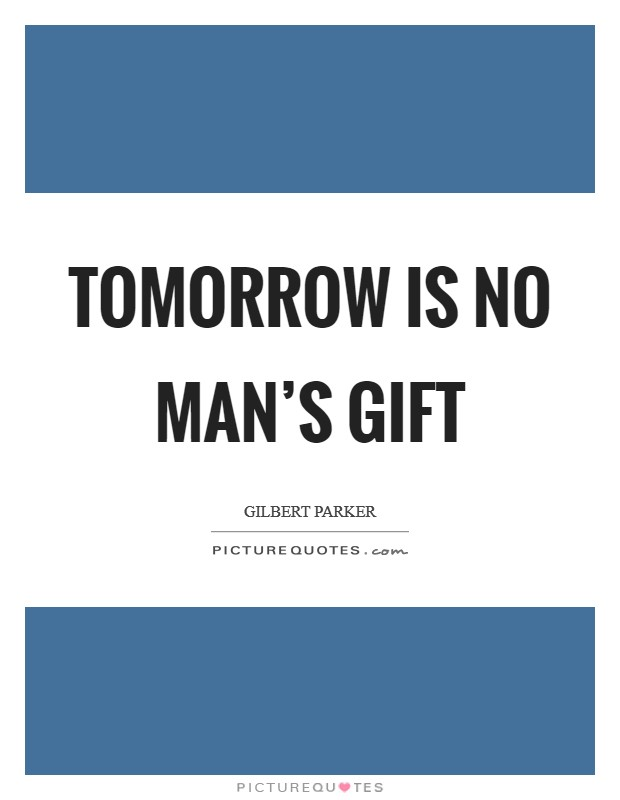 Tomorrow is no man's gift Picture Quote #1